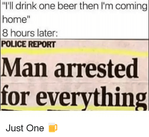 """8 Hours Later: """"I'll drink one beer then I'm coming  home""""  8 hours later  POLICE REPORT  Man  arrested  for everything <p>Just One 🍺</p>"""