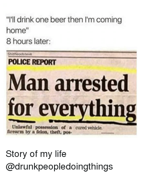 """One Beer: """"I'll drink one beer then I'm coming  home""""  8 hours later:  Shitheodsteve  POLICE REPORT  Man arrested  for everything  Unlawful possession of a cured vehicle  frearm by a felon, then, pos Story of my life @drunkpeopledoingthings"""