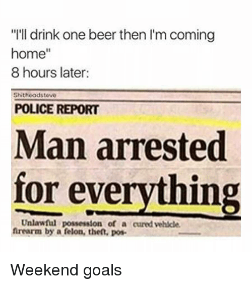 """One Beer: """"I'll drink one beer then I'm coming  home""""  8 hours later:  Shitheadsteve  POLICE REPORT  Man arrested  for everything  Unlawful possession of a cured vehicle  frearm by a felon, thet, pos Weekend goals"""