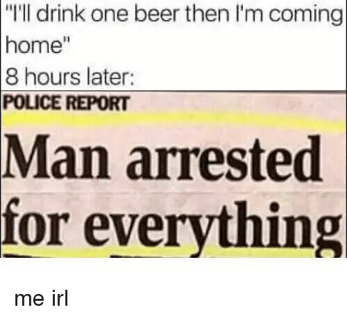 """One Beer: """"I'll drink one beer then I'm coming  home""""  8 hours later:  POLICE REPORT  arrested  for everything  Man me irl"""