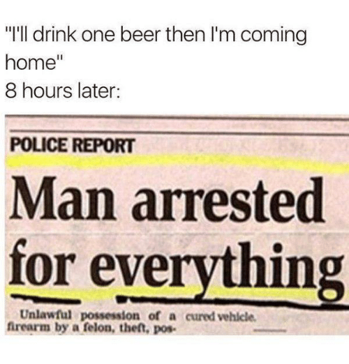 """Man Arrested For Everything: """"I'll drink one beer then I'm coming  home  8 hours later:  POLICE REPORT  Man arrested  for everything  Unlawful possession of a cured vehicle.  firearm by a felon, then, pos-"""