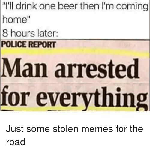 """Im Coming: """"I'll drink one beer then I'm coming  home""""  8 hours later:  POLICE REPORT  Man  arrested  for everything Just some stolen memes for the road"""
