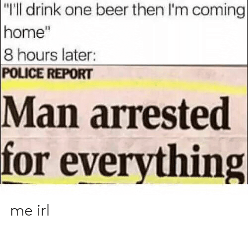 """Beer, Police, and Home: """"I'll drink one beer then I'm coming  home""""  8 hours later:  POLICE REPORT  arrested  for everything  Man me irl"""