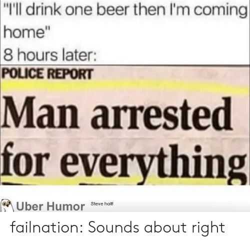 """One Beer: """"I'll drink one beer then I'm coming  home""""  8 hours later:  POLICE REPORT  Man arrested  for everything  Uber Humor Steve hm failnation:  Sounds about right"""