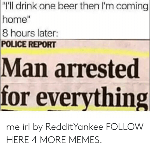 """One Beer: """"I'll drink one beer then I'm coming  home""""  8 hours later:  POLICE REPORT  arrested  for everything  Man me irl by RedditYankee FOLLOW HERE 4 MORE MEMES."""