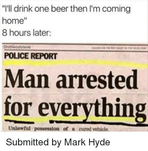 """Man Arrested For Everything: """"I'll drink one beer then I'm coming  home  8 hours later:  Shitheadsteve  SHARED ON I'M NOT RIGHT IN THE HEAD coM  POLICE REPORT  Man arrested  for everything  Unlawful Submitted by Mark Hyde"""