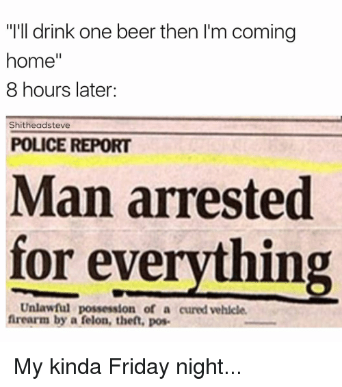 """8 Hours Later: """"I'll drink one beer then I'm coming  home""""  8 hours later:  Shitheadsteve  POLICE REPORT  Man arrested  for everything  Unlawful possession of a cured vehicle.  firearm by a felon, theft, pos. My kinda Friday night..."""