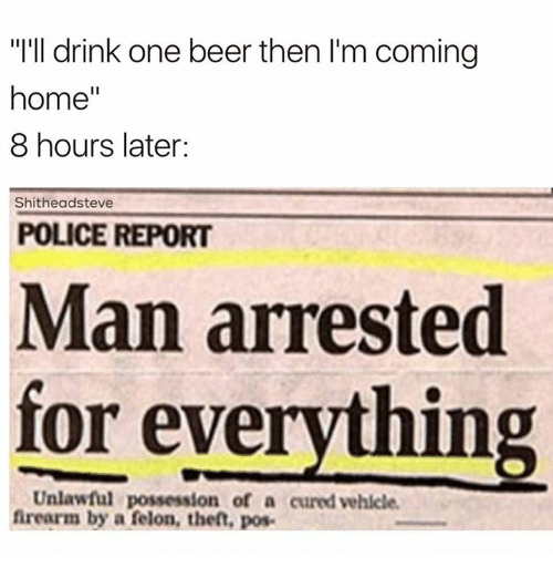 """8 Hours Later: """"I'll drink one beer then I'm coming  home  8 hours later  Shitheadsteve  POLICE REPORT  Man arrested  for everything  Unlawful possession of a cured vehicle.  firearm by a felon, theft, pos."""