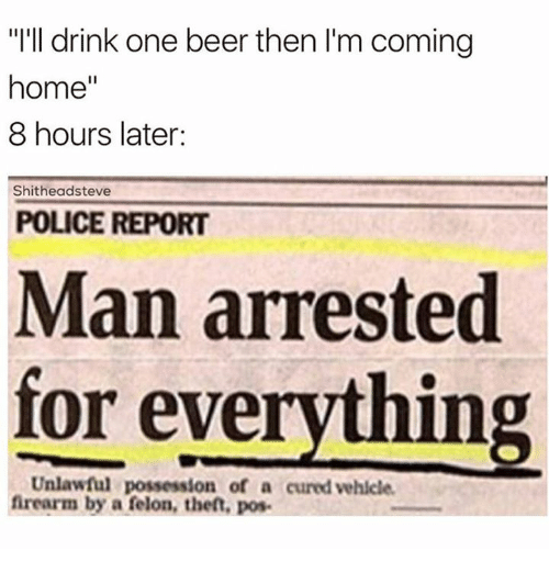 """8 Hours Later: """"I'll drink one beer then I'm coming  home  8 hours later:  Shitheadsteve  POLICE REPORT  Man arrested  for everything  Unlawful possession of a cured vehicle.  firearm by a felon, theft, pos-"""