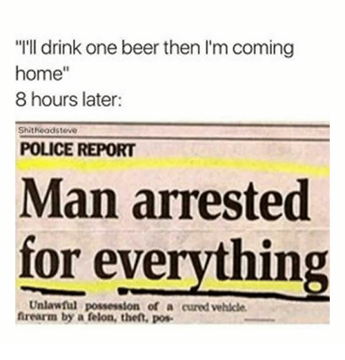 """One Beer: """"I'll drink one beer then l'm coming  home""""  8 hours later  Shitheadsteve  POLICE REPORT  Man arrested  for everything  Unlawful possession of a cured vehlcle  frearm by a felon, thet, pos"""