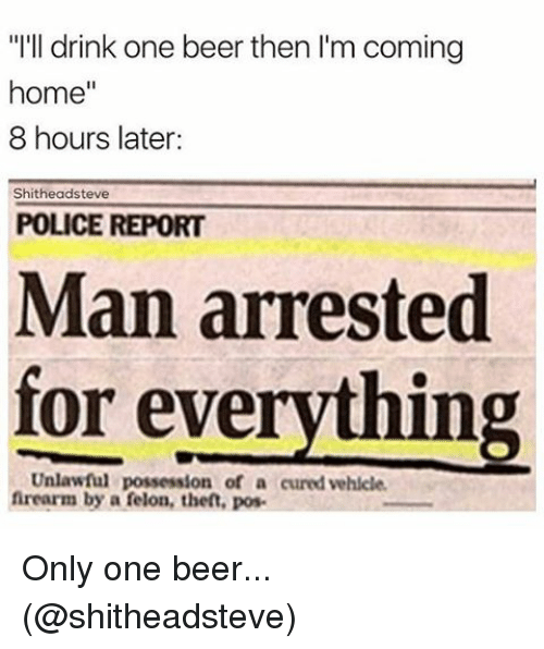 """8 Hours Later: """"I'll drink one beer then l'm coming  home  8 hours later:  hitheadsteve  POLICE REPORT  Man arrested  for everything  Unlawful possession of a cured vehicle.  firearm by a felon, then, pos Only one beer... (@shitheadsteve)"""