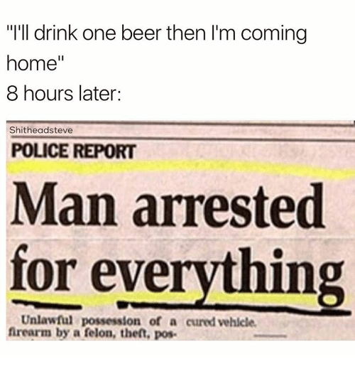 """8 Hours Later: """"I'll drink one beer then l'm coming  home  II  8 hours later:  Shitheadsteve  POLICE REPORT  Man arrested  for everything  Unlawful possession of a curedvehicle.  firearm by a felon, then, pose"""