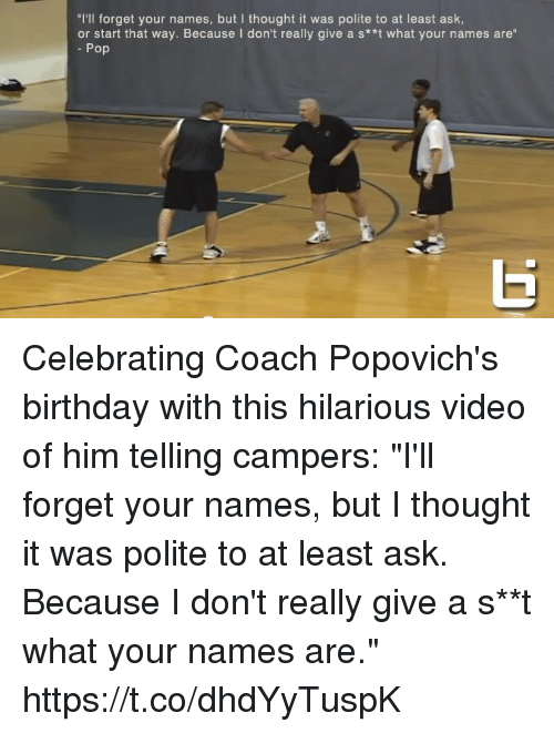 """Birthday, Memes, and Pop: """"I'll forget your names, but I thought it was polite to at least ask  or start that way. Because I don't really give a s**t what your names are""""  Pop Celebrating Coach Popovich's birthday with this hilarious video of him telling campers: """"I'll forget your names, but I thought it was polite to at least ask. Because I don't really give a s**t what your names are."""" https://t.co/dhdYyTuspK"""