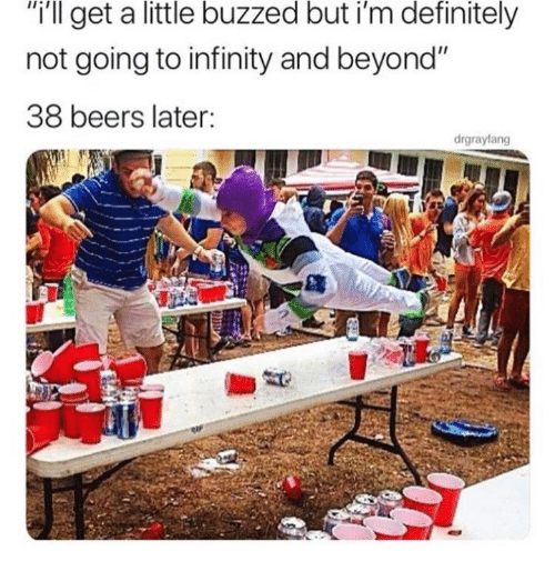 "Buzzed: ""i'll get a little buzzed but i'm definitely  not going to infinity and beyond""  38 beers later:  drgrayfang"