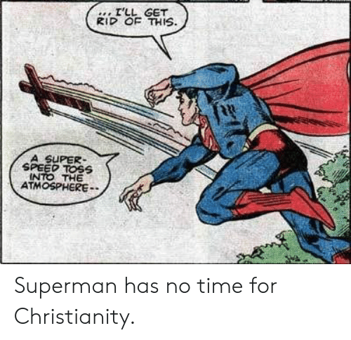 no time: I'LL GET  RID OF THIS  A SUPER  SPEED TOSS  INTO THE  ATMOSPHERE Superman has no time for Christianity.