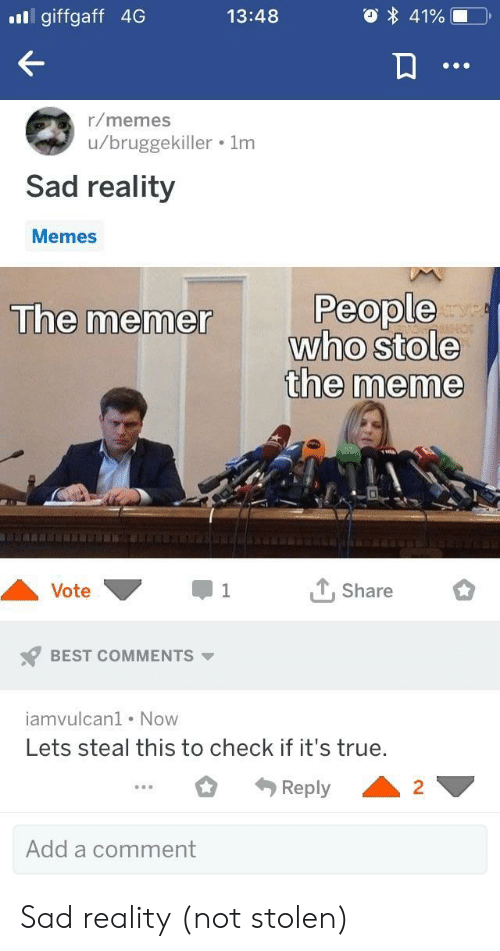 Meme, Memes, and True: ill giffgaff 4G  13:48  r/memes  u/bruggekiller . 1m  Sad reality  Memes  People  who stole  the meme  The memer  Vote ▼-1  e BEST COMMENTS  iamvulcan1 Now  Share  Lets steal this to check if it's true.  Reply2  Add a comment Sad reality (not stolen)