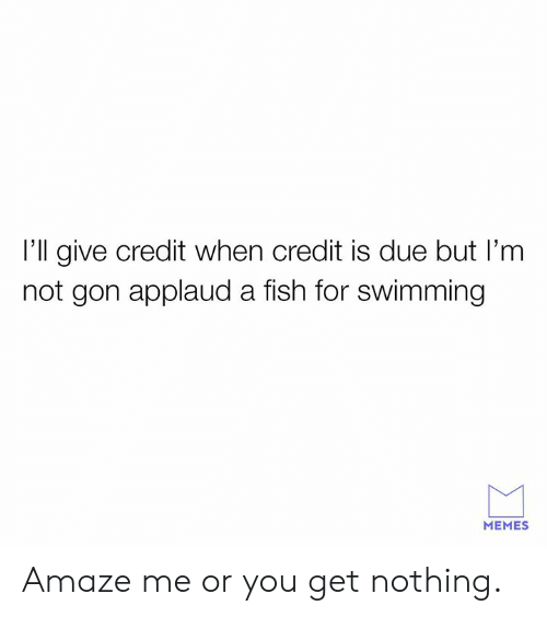 amaze: I'll give credit when credit is due but I'm  not gon applaud a fish for swimming  MEMES Amaze me or you get nothing.