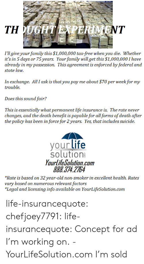 32 Years Old: I'll give your family this $1,000,000 tax-free when you die. Whether  it's in 5 days or 75 years. Your family will get this $1,000,000 I have  already in my possession. This agreement is enforced by federal and  state law.  In exchange. All I ask is that you pay me about $70 per week for my  trouble.  Does this sound fair?  This is essentially what permanent life insurance is. The rate never  changes, and the death benefit is payable for all forms of death after  the policy has been in force for 2years. Yes, that includes suicide.  your life  solution  YourlifeSolution.com  888.374 2754  *Rate is based on 32 year-old non-smoker in excellent health. Rates  vary based on numerous relevant factors  *Legal and licensing info available on YourLifeSolution.com life-insurancequote: chefjoey7791:  life-insurancequote:   Concept for ad I'm working on. -YourLifeSolution.com   I'm sold