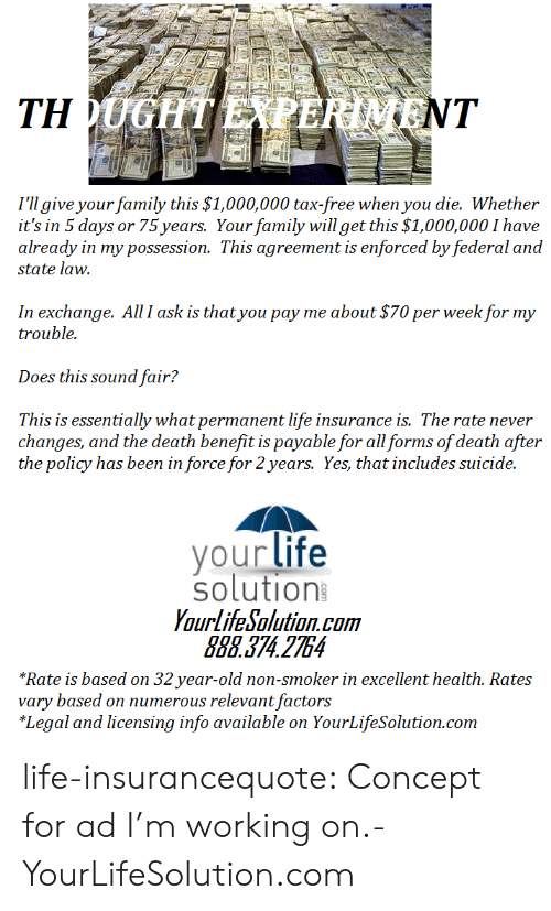 32 Years Old: I'll give your family this $1,000,000 tax-free when you die. Whether  it's in 5 days or 75 years. Your family will get this $1,000,000 I have  already in my possession. This agreement is enforced by federal and  state law.  In exchange. All I ask is that you pay me about $70 per week for my  trouble.  Does this sound fair?  This is essentially what permanent life insurance is. The rate never  changes, and the death benefit is payable for all forms of death after  the policy has been in force for 2years. Yes, that includes suicide.  your life  solution  YourlifeSolution.com  888.374 2754  *Rate is based on 32 year-old non-smoker in excellent health. Rates  vary based on numerous relevant factors  *Legal and licensing info available on YourLifeSolution.com life-insurancequote:  Concept for ad I'm working on.-YourLifeSolution.com