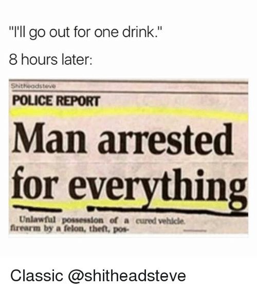 """8 Hours Later: """"I'll go out for one drink.""""  8 hours later:  Shitheadsteve  POLICE REPORT  Man arrested  for everything  Unlawful possession of a cured vehicle  frearm by a felon, the, pos Classic @shitheadsteve"""