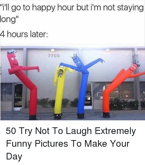 "try not to laugh: ""ill go to happy hour but i'm not staying  long""  4 hours later:  7703 50 Try Not To Laugh Extremely Funny Pictures To Make Your Day"