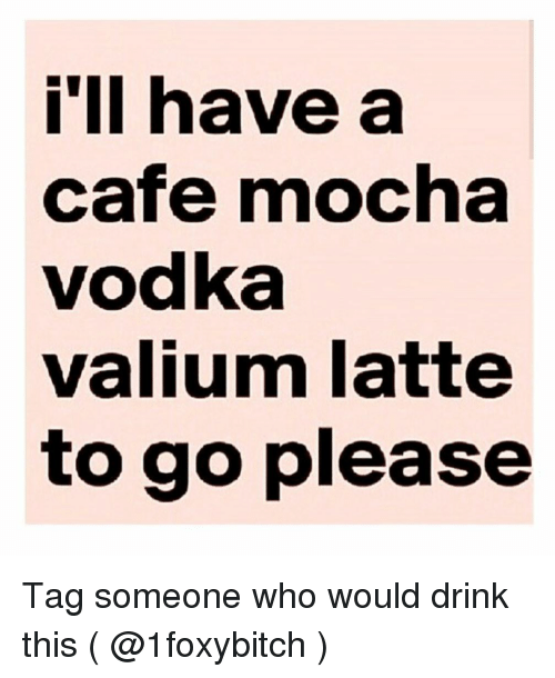 Valium, Tag Someone, and Vodka: i'll have a  cafe mocha  vodka  valium latte  to go please Tag someone who would drink this ( @1foxybitch )