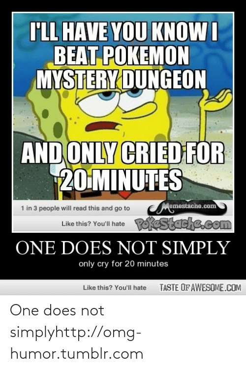 pokemon mystery dungeon: I'LL HAVE YOU KNOW I  BEAT POKEMON  MYSTERY DUNGEON  AND ONLY CRIED FOR  20 MINUTES  Memestache.com  Like this? You'l hate okestache.com  1 in 3 people will read this and go to  ONE DOES NOT SIMPLY  only cry for 20 minutes  TASTE OF AWESOME.COM  Like this? You'll hate One does not simplyhttp://omg-humor.tumblr.com