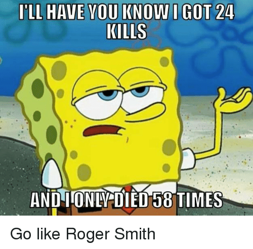 roger smith: ILL HAVE YOU KNOW I GOT 24  KILLS  AND IroNDIDIED15 TIMES Go like Roger Smith