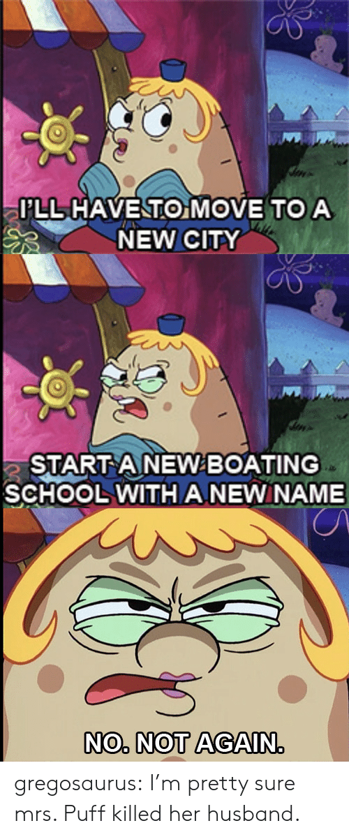 Move To: I'LL HAVENTO MOVE TO A  NEW CITY   START ANEWBOATING  SCHOOL WITH ANEWNAME   NO. NOT AGAIN. gregosaurus:  I'm pretty sure mrs. Puff killed her husband.