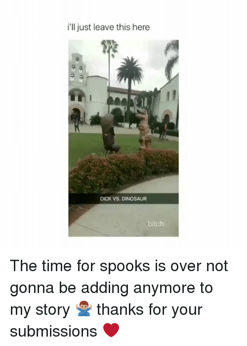 spooks: i'll just leave this here  DICK VS. DINOSAUR  bitch The time for spooks is over not gonna be adding anymore to my story 🙅🏽♂️ thanks for your submissions ❤