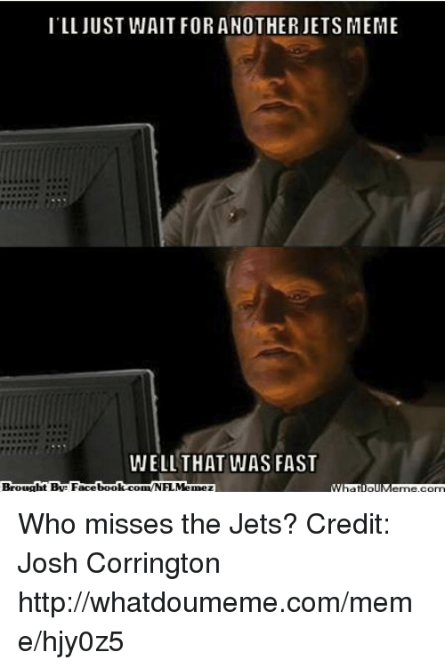 That Was Fast: ILL JUST WAIT FOR ANOTHER JETS MEME  WELL THAT WAS FAST Who misses the Jets? Credit: Josh Corrington  http://whatdoumeme.com/meme/hjy0z5