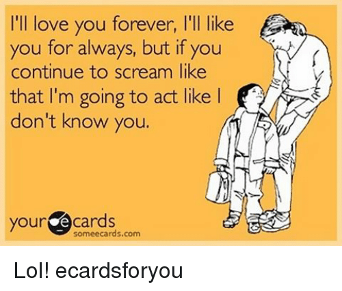 ill love you forever: I'll love you forever, l'll like  you for always, but if you  continue to scream like  that I'm going to act like l  don't know you.  your  Cards Lol! ecardsforyou