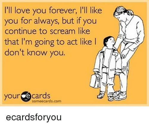 ill love you forever: I'll love you forever, l'll like  you for always, but you  continue to scream like  that I'm going to act like l  don't know you.  your  cards  sormeecards.com ecardsforyou