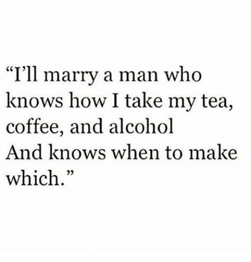 """marry a man: """"I'll marry a man who  knows how I take my tea,  coffee, and alcohol  And knows when to make  which"""