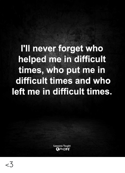 Life, Memes, and Never: I'll never forget who  helped me in difficult  times, who put me in  difficult times and who  left me in difficult times.  Lessons Taught  By LIFE <3