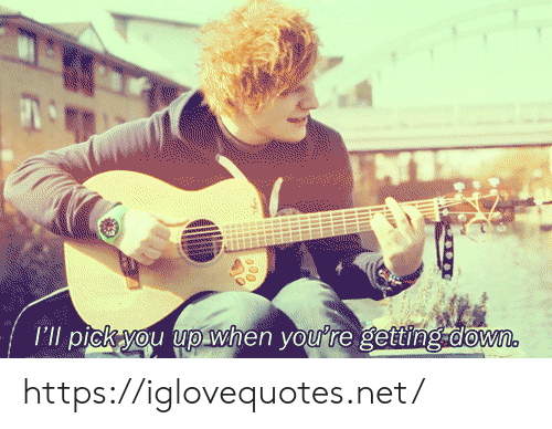 pick you up: I'll pick you up when you're getting.down. https://iglovequotes.net/