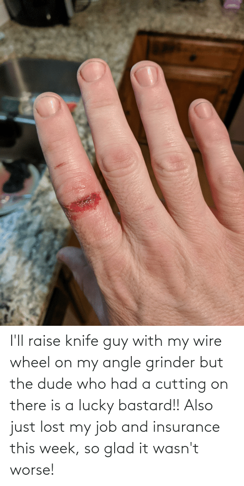 insurance: I'll raise knife guy with my wire wheel on my angle grinder but the dude who had a cutting on there is a lucky bastard!! Also just lost my job and insurance this week, so glad it wasn't worse!