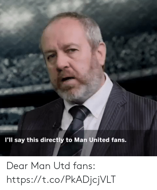 man united: I'll say this directly to Man United fans. Dear Man Utd fans: https://t.co/PkADjcjVLT