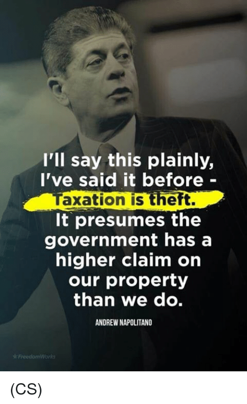 Memes, Government, and 🤖: I'll say this plainly,  I've said it before -  Taxation is theft.  It presumes the  government has a  higher claim on  our property  than we dO.  ANDREW NAPOLITANO (CS)