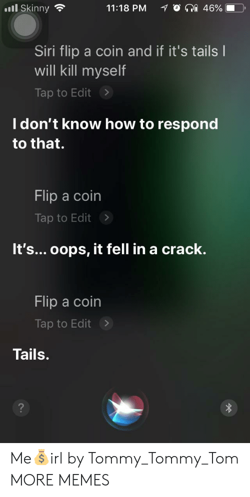 tails: ill Skinny  11:18 PM  O a 46%. D)  Siri flip a coin and if it's tails l  will kill myself  Tap to Edit>  I don't know how to respond  to that.  Flip a coin  Tap to Edit >  It's... oops, it fell in a crack.  Flip a coin  Tap to Edit>  Tails. Me💰irl by Tommy_Tommy_Tom MORE MEMES