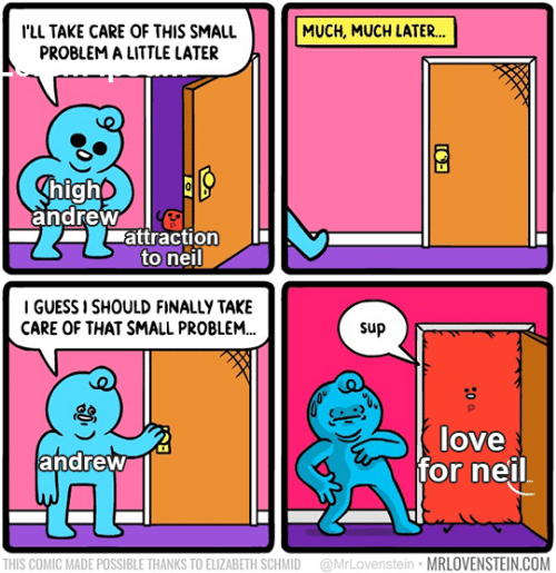 Love, Guess, and Com: ILL TAKE CARE OF THIS SMALL  PROBLEM A LITTLE LATER  MUCH, MUCH LATER...  ghigho  andrew  attraction  to neil  I GUESS I SHOULD FINALLY TAKE  CARE OF THAT SMALL PROBLEM...  sup  P  love  andrew  for neil  @MrLovenstein MRLOVENSTEIN.COM  THIS COMIC MADE POSSIBLE THANKS TO ELIZABETH SCHMID