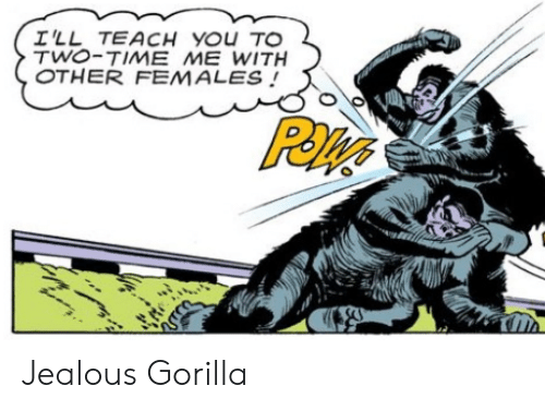 Jealous, Time, and Gorilla: I'LL TEACH YOU TO  TWO-TIME ME WITH  OTHER FEMALES Jealous Gorilla