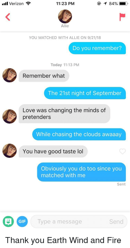 pretenders: ill Verizon  11:23 PM  Allie  YOU MATCHED WITH ALLIE ON 9/21/18  Do you remember?  Today 11:13 PM  Remember what  The 21st night of September  Love was changing the minds of  pretenders  While chasing the clouds awaaay  You have good taste lol  Obviously you do too since you  matched with me  Sent  GIF  Type a message  Send Thank you Earth Wind and Fire