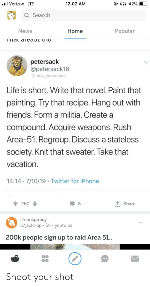 Friends, Iphone, and Life: ill Verizon LTE  42%  12:02 AM  Q Search  Home  Popular  News  ו1dL aICdo  LI ו  petersack  @petersack16  @moa_wearemoa  Life is short. Write that novel. Paint that  painting. Try that recipe. Hang out with  friends. Form a militia. Create a  compound. Acquire weapons. Rush  Area-51. Regroup. Discuss a stateless  society. Knit that sweater. Take that  vacation.  14:14 7/10/19 Twitter for iPhone  LShare  267  r/conspiracy  u/jackt-up 5h youtu.be  200k people sign up to raid Area 51.. Shoot your shot