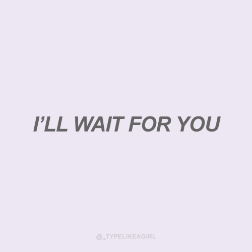 You, For, and Wait: I'LL WAIT FOR YOU  @_TYPELIKEAGIRL