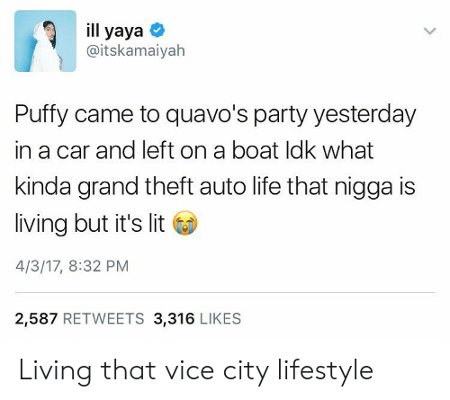It's Lit, Life, and Lit: ill yaya  @itskamaiyah  Puffy came to quavo's party yesterday  in a car and left on a boat ldk what  kinda grand theft auto life that nigga is  living but it's lit  4/3/17, 8:32 PM  2,587 RETWEETS 3,316 LIKES Living that vice city lifestyle
