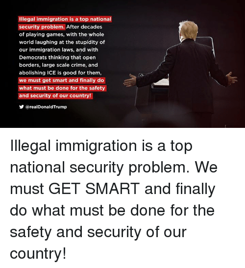 Crime, Games, and Good: Illegal immigration is a top national  security problem. After decades  of playing games, with the whole  world laughing at the stupidity of  our immigration laws, and with  Democrats thinking that open  borders, large scale crime, and  abolishing ICE is good for them,  we must get smart and finally do  what must be done for the safety  and security of our country!  步@realDonaldTrump Illegal immigration is a top national security problem. We must GET SMART and finally do what must be done for the safety and security of our country!