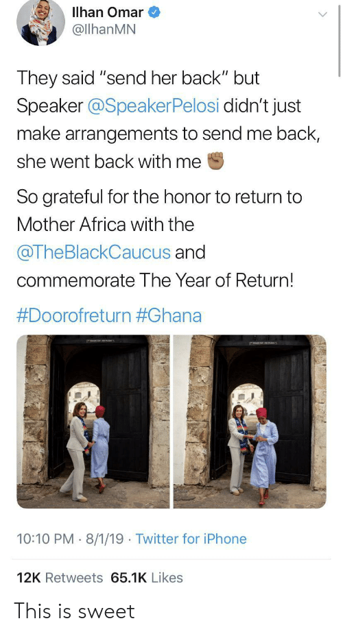 "Africa, Iphone, and Twitter: Illhan Omar  @llhanMN  They said ""send her back"" but  Speaker @SpeakerPelosi didn't just  make arrangements to send me back,  she went back with me  So grateful for the honor to return to  Mother Africa with the  @TheBlackCaucus and  commemorate The Year of Return!  #Doorofreturn #Ghana  10:10 PM 8/1/19 Twitter for iPhone  12K Retweets 65.1K Likes This is sweet"