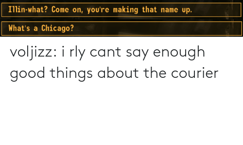 good things: Illin-what? Come on, you're making that name up.   What's a Chicago? voljizz: i rly cant say enough good things about the courier