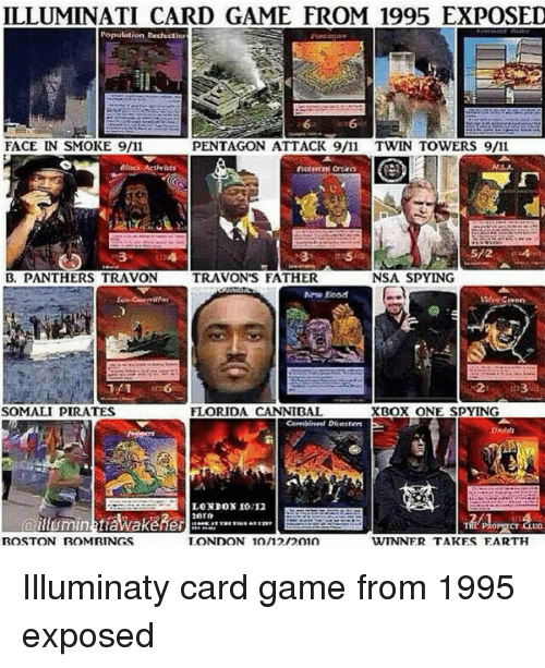 9/11, Memes, and Xbox One: ILLUMINATI CARD GAME FROM 1995 EXPOSED  Population Reduction  FACE IN SMOKE 9/11  PENTAGON ATTACK 9/11 TWIN TOWERS 9/11  NSA,  NSA SPYING  B. PANTHERS TRAVON  TRAVON'S FATHER  FLORIDA CANNIETT  XBox ONE spy ING  SOMALI PIRATES  Combined Disaiten  LONDON 10,12  BOSTON ROM RINGS  LONDON 10/12/2010  WINNER TAKES EARTH Illuminaty card game from 1995 exposed